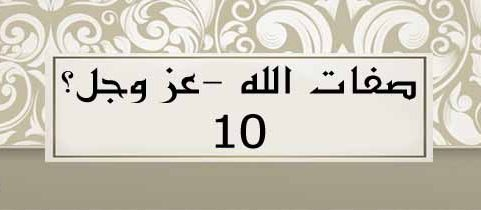 صفات الله -عز وجل(10)